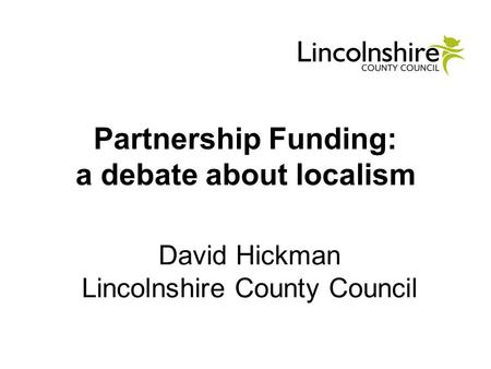 Partnership Funding: a debate about localism David Hickman Lincolnshire County Council.