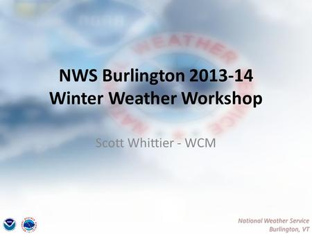 National Weather Service Burlington, VT NWS Burlington 2013-14 Winter Weather Workshop Scott Whittier - WCM.