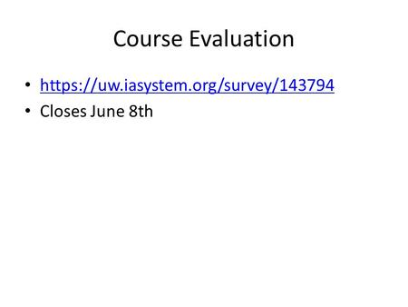 Course Evaluation https://uw.iasystem.org/survey/143794 Closes June 8th.