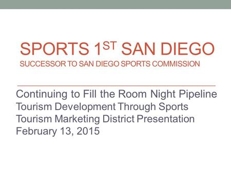 SPORTS 1 ST SAN DIEGO SUCCESSOR TO SAN DIEGO SPORTS COMMISSION Continuing to Fill the Room Night Pipeline Tourism Development Through Sports Tourism Marketing.