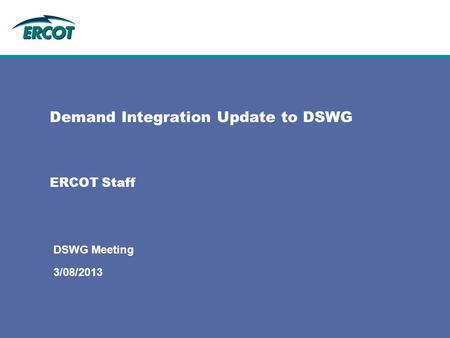 ERCOT Staff Demand Integration Update to DSWG 3/08/2013 DSWG Meeting.
