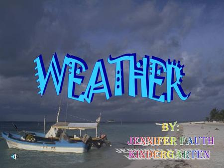WEATHER BY: JENNIFER FAUTH KINDERGARTEN.