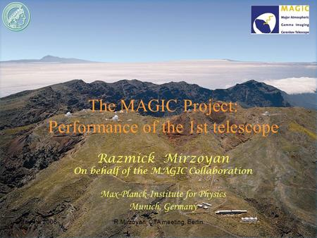 May 4th 2006R.Mirzoyan: CTA meeting, Berlin The MAGIC Project: Performance of the 1st telescope Razmick Mirzoyan On behalf of the MAGIC Collaboration Max-Planck-Institute.
