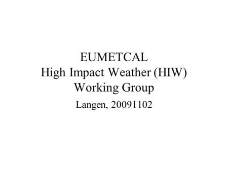 EUMETCAL High Impact Weather (HIW) Working Group Langen, 20091102.