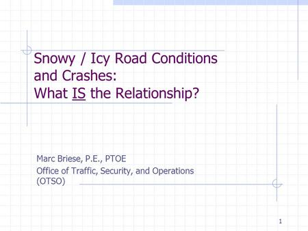 1 Snowy / Icy Road Conditions and Crashes: What IS the Relationship? Marc Briese, P.E., PTOE Office of Traffic, Security, and Operations (OTSO)