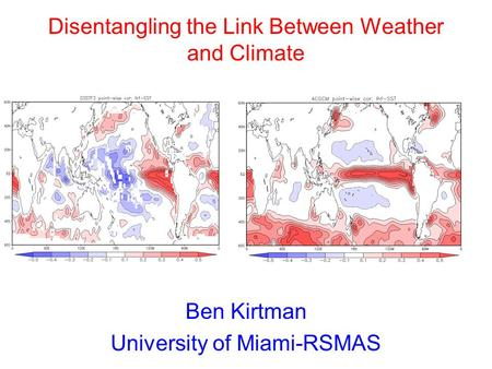 Ben Kirtman University of Miami-RSMAS Disentangling the Link Between Weather and Climate.