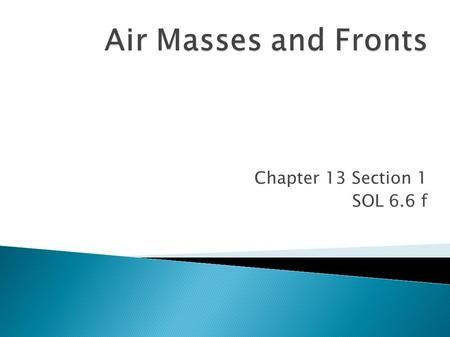 Chapter 13 Section 1 SOL 6.6 f. Air mass= a huge body of air that has similar temperature, humidity and air pressure throughout. Air masses are classified.