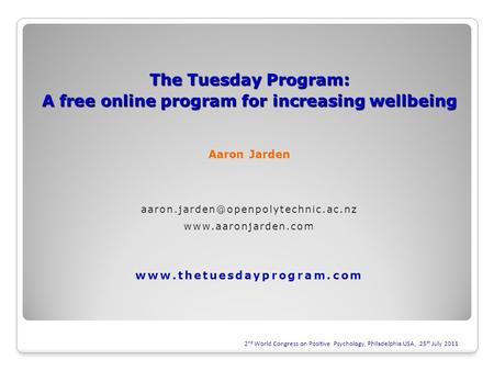 2 nd World Congress on Positive Psychology, Philadelphia USA, 25 th July 2011 The Tuesday Program: A free online program for increasing wellbeing