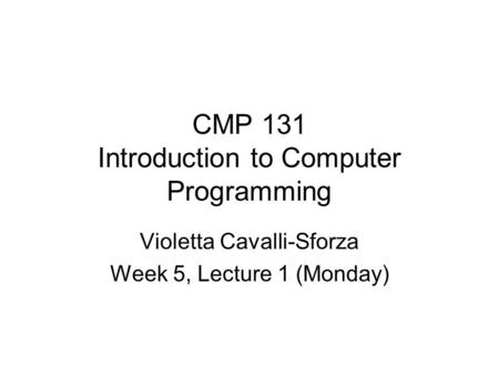 CMP 131 Introduction to Computer Programming Violetta Cavalli-Sforza Week 5, Lecture 1 (Monday)