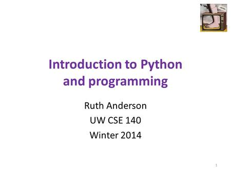 Introduction to Python and programming Ruth Anderson UW CSE 140 Winter 2014 1.