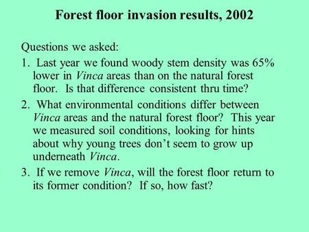 Forest floor invasion results, 2002 Questions we asked: 1. Last year we found woody stem density was 65% lower in Vinca areas than on the natural forest.