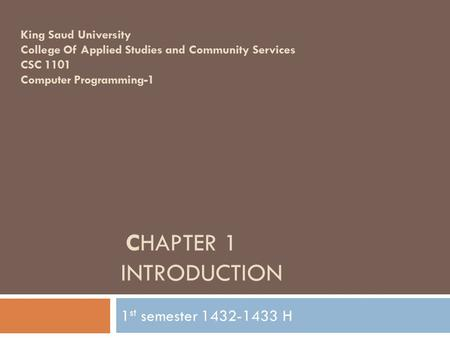 CHAPTER 1 INTRODUCTION 1 st semester 1432-1433 H King Saud University College Of Applied Studies and Community Services CSC 1101 Computer Programming-1.