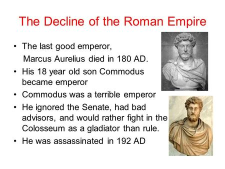 The Decline of the Roman Empire The last good emperor, Marcus Aurelius died in 180 AD. His 18 year old son Commodus became emperor Commodus was a terrible.