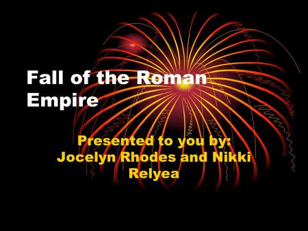 Fall of the Roman Empire Presented to you by: Jocelyn Rhodes and Nikki Relyea.