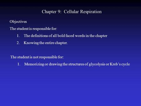 Chapter 9: Cellular Respiration Objectives The student is responsible for: 1.The definitions of all bold faced words in the chapter 2.Knowing the entire.