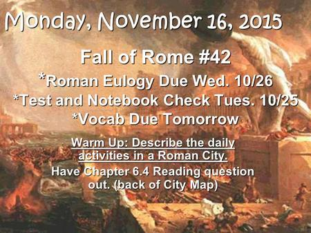 Fall of Rome #42 * Roman Eulogy Due Wed. 10/26 *Test and Notebook Check Tues. 10/25 *Vocab Due Tomorrow Warm Up: Describe the daily activities in a Roman.