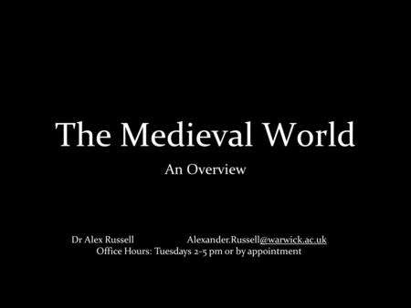 The Medieval World An Overview Dr Alex Russell Office Hours: Tuesdays 2-5 pm or by appointment.