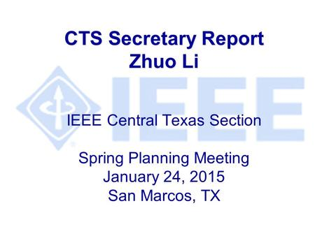 CTS Secretary Report Zhuo Li CTS Secretary Report Zhuo Li IEEE Central Texas Section Spring Planning Meeting January 24, 2015 San Marcos, TX.