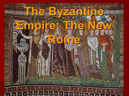 The Byzantine Empire: The New Rome. Content Goals and Objectives: Goal 2 – The Byzantine Empire Goal 2 – The Byzantine Empire The student will examine.