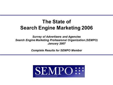 Survey <strong>of</strong> Advertisers and Agencies <strong>Search</strong> <strong>Engine</strong> Marketing Professional Organization (SEMPO) January 2007 Complete Results for SEMPO Member The State <strong>of</strong>.