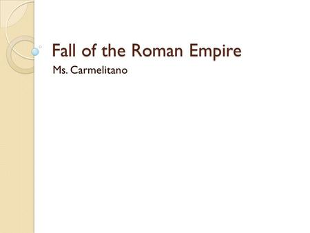 Fall of the Roman Empire Ms. Carmelitano. Crisis The start of the decline of the Roman Empire is blamed on Marcus Aurelius (161-180 AD) ◦ His reign ended.