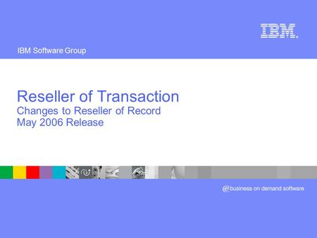 IBM Software Group ® Reseller of Transaction Changes to Reseller of Record May 2006 Release.