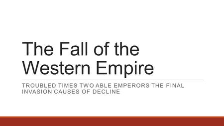 The Fall of the Western Empire TROUBLED TIMES TWO ABLE EMPERORS THE FINAL INVASION CAUSES OF DECLINE.