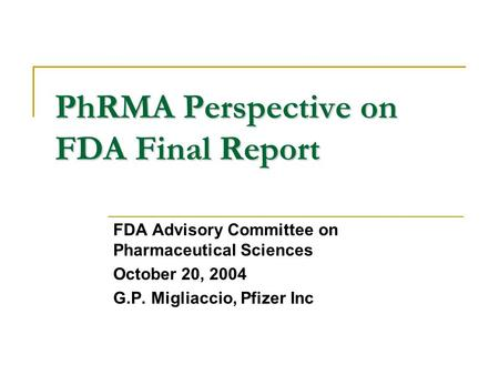 PhRMA Perspective on FDA Final Report FDA Advisory Committee on Pharmaceutical Sciences October 20, 2004 G.P. Migliaccio, Pfizer Inc.