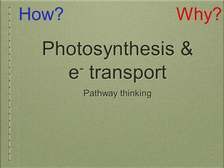 Photosynthesis & e - transport Pathway thinking How?Why?