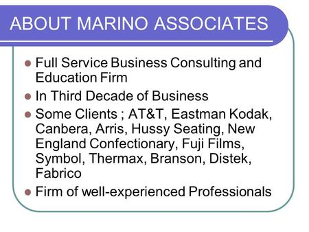 ABOUT MARINO ASSOCIATES Full Service Business Consulting and Education Firm In Third Decade of Business Some Clients ; AT&T, Eastman Kodak, Canbera, Arris,