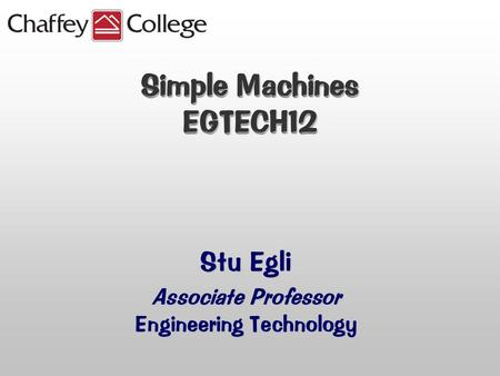 Simple Machines EGTECH12 Stu Egli Associate Professor Engineering Technology.