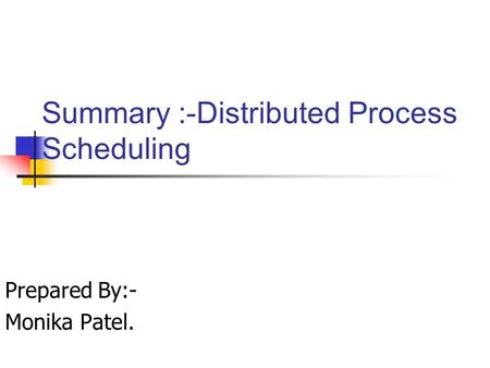 Summary :-Distributed Process Scheduling Prepared By:- Monika Patel.