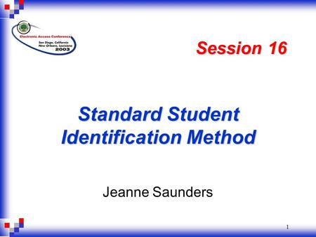 1 Standard Student Identification Method Jeanne Saunders Session 16.