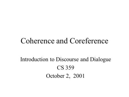 Coherence and Coreference Introduction to Discourse and Dialogue CS 359 October 2, 2001.