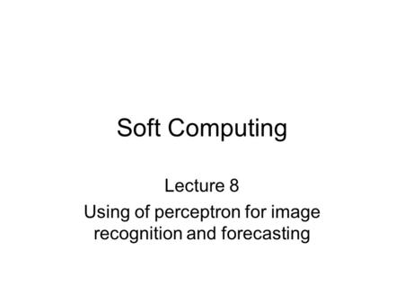 Soft Computing Lecture 8 Using of perceptron for image recognition and forecasting.
