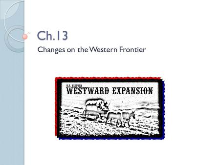 Ch.13 Changes on the Western Frontier. Cowboys Romanticized: Adventurous, exciting, fun, etc… Reality: Hard work, long hours, little pay, lonely. Main.