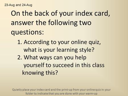 On the back of your index card, answer the following two questions: 1. According to your online quiz, what is your learning style? 2. What ways can you.