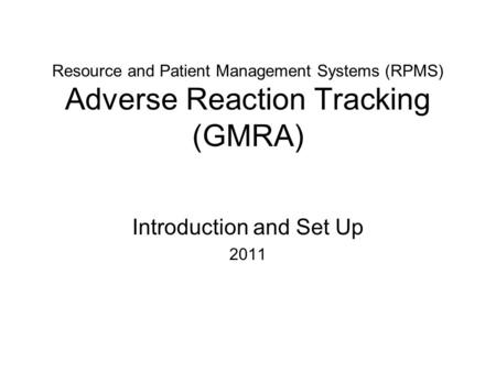Resource and Patient Management Systems (RPMS) Adverse Reaction Tracking (GMRA) Introduction and Set Up 2011.