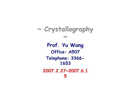 ~ Crystallography ~ Prof. Yu Wang Office: A507 Telephone: 3366- 1653 2007.2.27~2007.6.1 5.