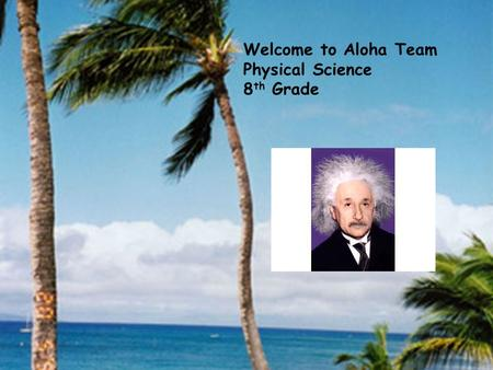Welcome to Aloha Team Physical Science 8 th Grade.