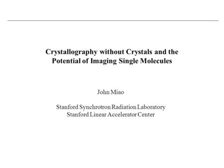 John Miao Stanford Synchrotron Radiation Laboratory Stanford Linear Accelerator Center Crystallography without Crystals and the Potential of Imaging Single.