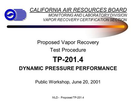 MLD - Proposed TP-201.4 Proposed Vapor Recovery Test Procedure TP-201.4 DYNAMIC PRESSURE PERFORMANCE Public Workshop, June 20, 2001 CALIFORNIA AIR RESOURCES.