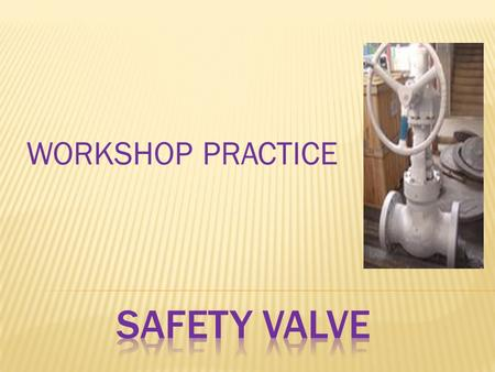 WORKSHOP PRACTICE SAFETY VALVE.