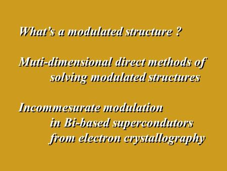 What's a modulated structure ? Muti-dimensional direct methods of solving modulated structures Incommesurate modulation in Bi-based supercondutors from.