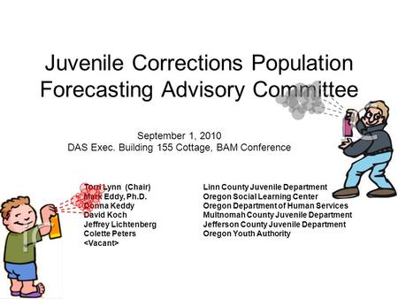 Juvenile Corrections Population Forecasting Advisory Committee September 1, 2010 DAS Exec. Building 155 Cottage, BAM Conference Torri Lynn (Chair)Linn.