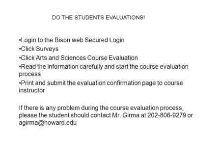 Login to the Bison web Secured Login Click Surveys Click Arts and Sciences Course Evaluation Read the information carefully and start the course evaluation.