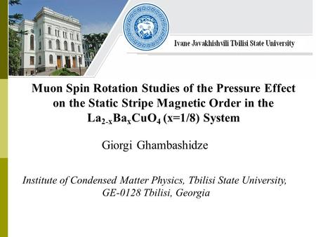 Giorgi Ghambashidze Institute of Condensed Matter Physics, Tbilisi State University, GE-0128 Tbilisi, Georgia Muon Spin Rotation Studies of the Pressure.