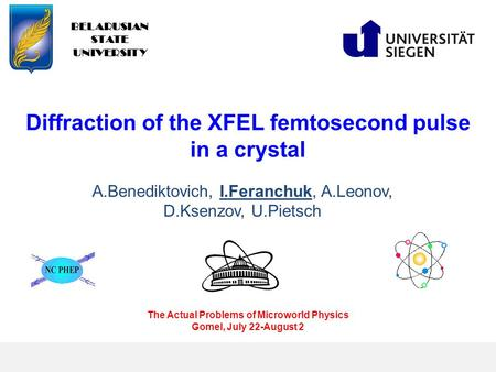 Diffraction of the XFEL femtosecond pulse in a crystal BELARUSIAN STATE UNIVERSITY A.Benediktovich, I.Feranchuk, A.Leonov, D.Ksenzov, U.Pietsch The Actual.