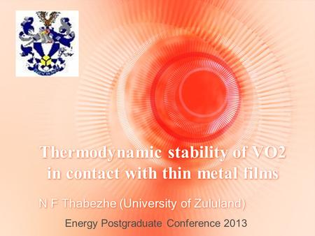 Thermodynamic stability of VO2 in contact with thin metal films N F Thabezhe (University of Zululand) Energy Postgraduate Conference 2013.