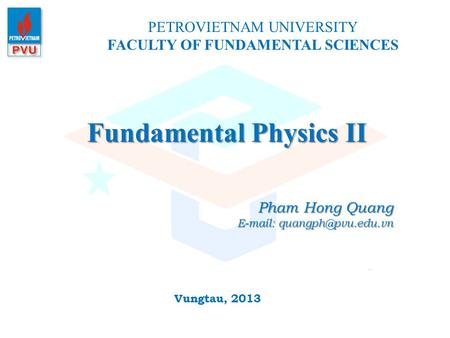Fundamental Physics II PETROVIETNAM UNIVERSITY FACULTY OF FUNDAMENTAL SCIENCES Vungtau, 2013 Pham Hong Quang